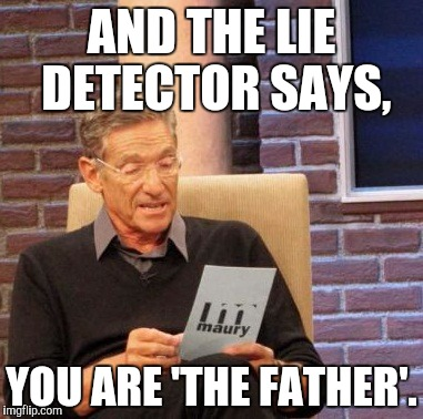 Maury Lie Detector Meme | AND THE LIE DETECTOR SAYS, YOU ARE 'THE FATHER'. | image tagged in memes,maury lie detector | made w/ Imgflip meme maker