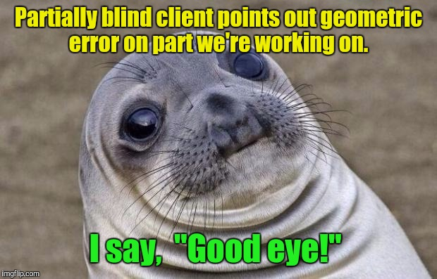 "Doh! | Partially blind client points out geometric error on part we're working on. I say,  ""Good eye!"" 