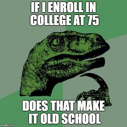 Philosoraptor Meme | IF I ENROLL IN COLLEGE AT 75 DOES THAT MAKE IT OLD SCHOOL | image tagged in memes,philosoraptor | made w/ Imgflip meme maker