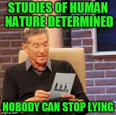 Maury Lie Detector Meme | STUDIES OF HUMAN NATURE DETERMINED NOBODY CAN STOP LYING | image tagged in memes,maury lie detector | made w/ Imgflip meme maker
