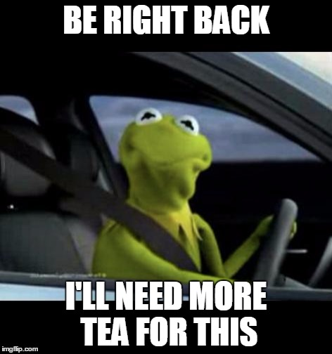 Kermit Driving |  BE RIGHT BACK; I'LL NEED MORE TEA FOR THIS | image tagged in kermit driving | made w/ Imgflip meme maker