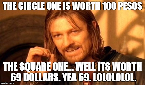 One Does Not Simply Meme | THE CIRCLE ONE IS WORTH 100 PESOS THE SQUARE ONE... WELL ITS WORTH 69 DOLLARS. YEA 69. LOLOLOLOL. | image tagged in memes,one does not simply | made w/ Imgflip meme maker