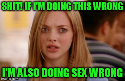 SHIT! IF I'M DOING THIS WRONG I'M ALSO DOING SEX WRONG | made w/ Imgflip meme maker