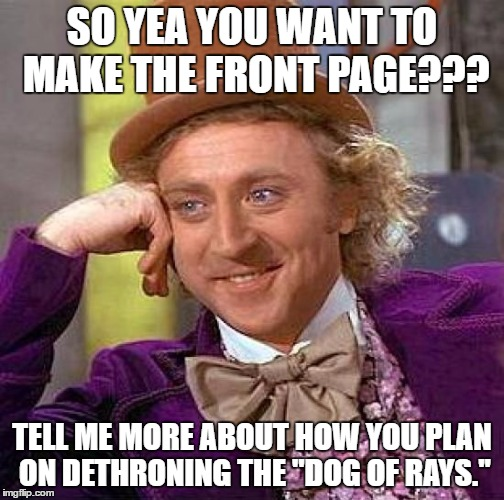 Creepy Condescending Wonka Meme | SO YEA YOU WANT TO MAKE THE FRONT PAGE??? TELL ME MORE ABOUT HOW YOU PLAN ON DETHRONING THE ''DOG OF RAYS.'' | image tagged in memes,creepy condescending wonka | made w/ Imgflip meme maker