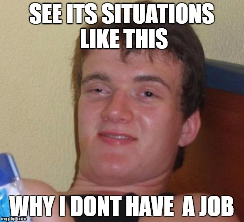 10 Guy Meme | SEE ITS SITUATIONS LIKE THIS WHY I DONT HAVE  A JOB | image tagged in memes,10 guy | made w/ Imgflip meme maker