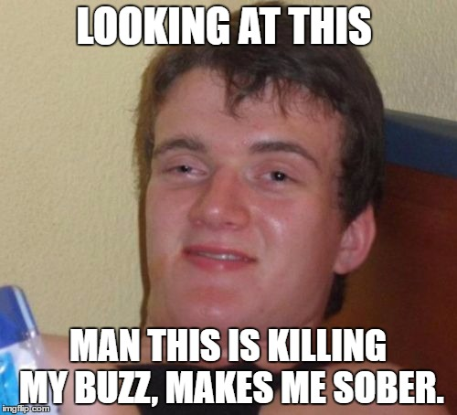 10 Guy Meme | LOOKING AT THIS MAN THIS IS KILLING MY BUZZ, MAKES ME SOBER. | image tagged in memes,10 guy | made w/ Imgflip meme maker