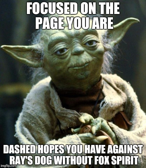 Star Wars Yoda Meme | FOCUSED ON THE PAGE YOU ARE DASHED HOPES YOU HAVE AGAINST RAY'S DOG WITHOUT FOX SPIRIT | image tagged in memes,star wars yoda | made w/ Imgflip meme maker