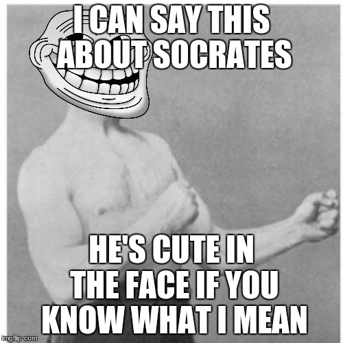 Overly Trolly Troll | I CAN SAY THIS ABOUT SOCRATES HE'S CUTE IN THE FACE IF YOU KNOW WHAT I MEAN | image tagged in overly trolly troll | made w/ Imgflip meme maker