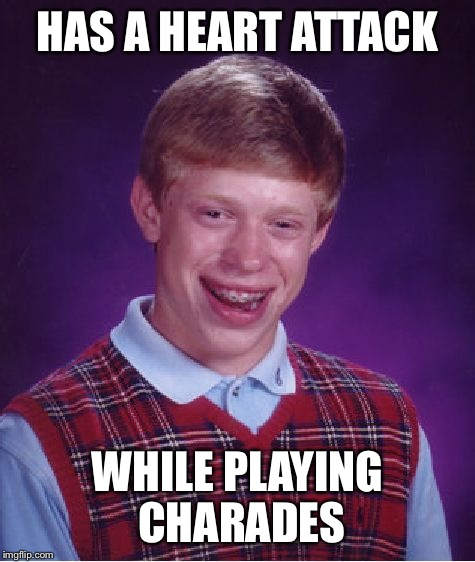 Bad Luck Brian Meme | HAS A HEART ATTACK WHILE PLAYING CHARADES | image tagged in memes,bad luck brian | made w/ Imgflip meme maker