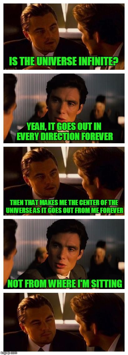 Sometimes I worry about me | IS THE UNIVERSE INFINITE? NOT FROM WHERE I'M SITTING YEAH, IT GOES OUT IN EVERY DIRECTION FOREVER THEN THAT MAKES ME THE CENTER OF THE UNIVE | image tagged in leonardo inception extended,stupid humor | made w/ Imgflip meme maker