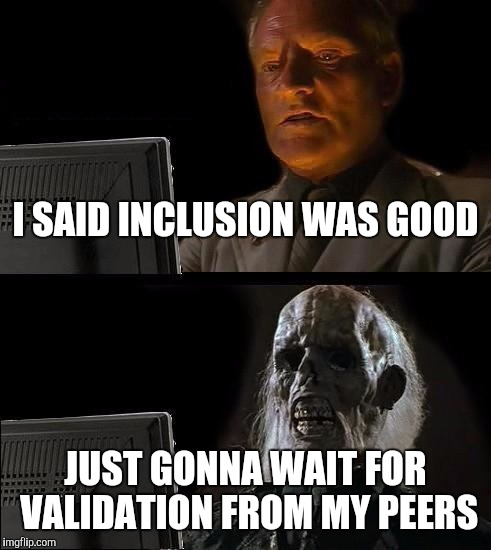 Ill Just Wait Here Meme | I SAID INCLUSION WAS GOOD JUST GONNA WAIT FOR VALIDATION FROM MY PEERS | image tagged in memes,ill just wait here | made w/ Imgflip meme maker