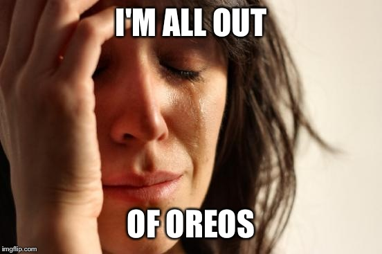 First World Problems Meme | I'M ALL OUT OF OREOS | image tagged in memes,first world problems | made w/ Imgflip meme maker