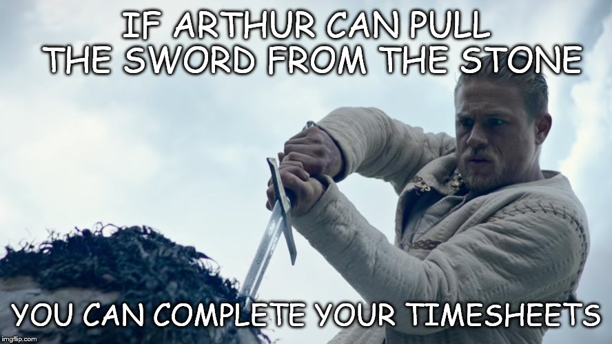 Arthur's sword | IF ARTHUR CAN PULL THE SWORD FROM THE STONE YOU CAN COMPLETE YOUR TIMESHEETS | image tagged in king arthur,timesheet meme,king arthur meme,sword in the stone,sword | made w/ Imgflip meme maker