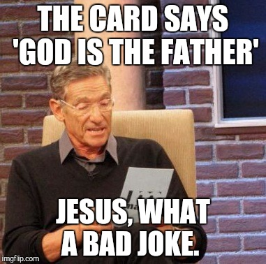 Maury Lie Detector Meme | THE CARD SAYS 'GOD IS THE FATHER' JESUS, WHAT A BAD JOKE. | image tagged in memes,maury lie detector | made w/ Imgflip meme maker