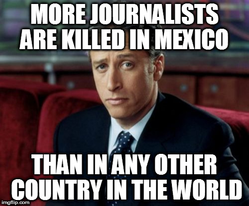 Journalism in Mexico  | MORE JOURNALISTS ARE KILLED IN MEXICO THAN IN ANY OTHER COUNTRY IN THE WORLD | image tagged in memes,jon stewart skeptical,build that wall | made w/ Imgflip meme maker