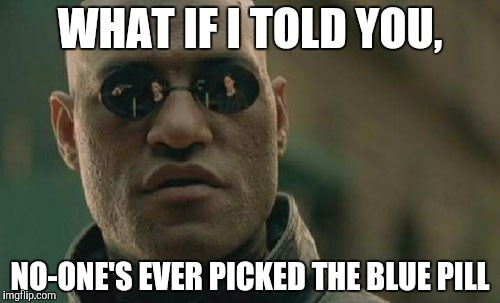 Matrix Morpheus Meme | WHAT IF I TOLD YOU, NO-ONE'S EVER PICKED THE BLUE PILL | image tagged in memes,matrix morpheus | made w/ Imgflip meme maker