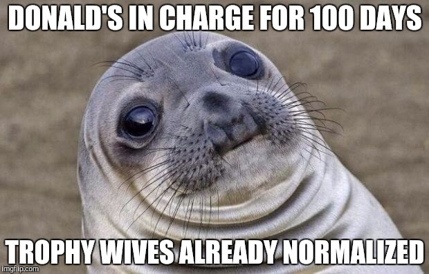 Awkward Moment Sealion Meme | DONALD'S IN CHARGE FOR 100 DAYS TROPHY WIVES ALREADY NORMALIZED | image tagged in memes,awkward moment sealion | made w/ Imgflip meme maker