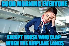 Happy Landings | GOOD MORNING EVERYONE EXCEPT THOSE WHO CLAP  WHEN THE AIRPLANE LANDS | image tagged in flight attendant,clapping | made w/ Imgflip meme maker