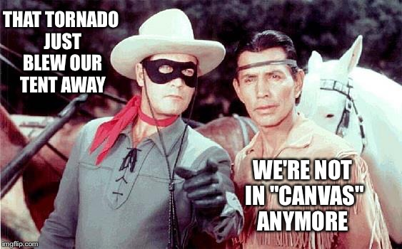 "THAT TORNADO JUST BLEW OUR TENT AWAY WE'RE NOT IN ""CANVAS"" ANYMORE 