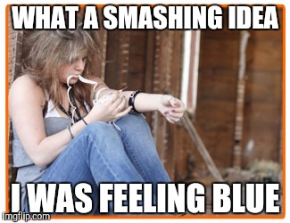 WHAT A SMASHING IDEA I WAS FEELING BLUE | made w/ Imgflip meme maker