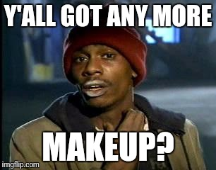 Y'all Got Any More Of That Meme | Y'ALL GOT ANY MORE MAKEUP? | image tagged in memes,yall got any more of | made w/ Imgflip meme maker