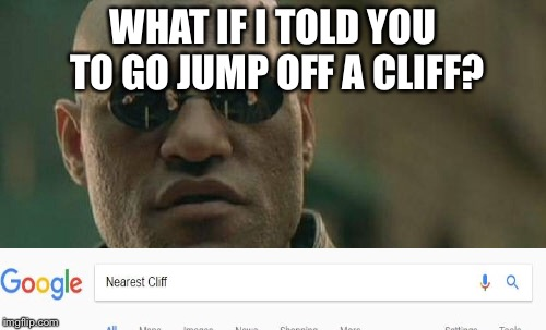 Matrix Morpheus | WHAT IF I TOLD YOU TO GO JUMP OFF A CLIFF? | image tagged in memes,matrix morpheus | made w/ Imgflip meme maker