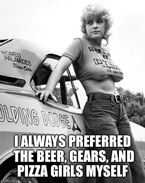 I ALWAYS PREFERRED THE BEER, GEARS, AND PIZZA GIRLS MYSELF | made w/ Imgflip meme maker