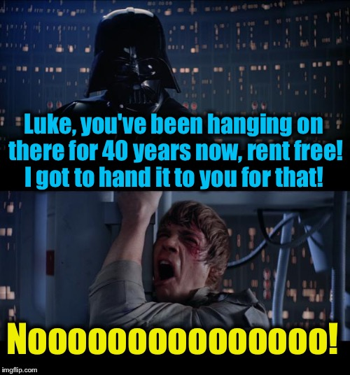 Star Wars Got to Hand It To You No!      40th Anniversary of Star Wars!  |  Luke, you've been hanging on there for 40 years now, rent free! I got to hand it to you for that! Nooooooooooooooo! | image tagged in memes,star wars no,evilmandoevil,funny | made w/ Imgflip meme maker