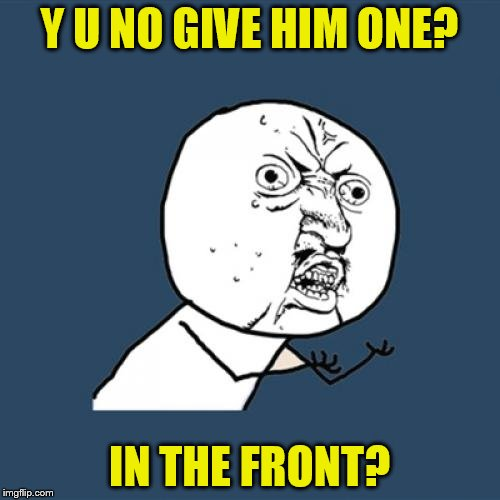 Y U No Meme | Y U NO GIVE HIM ONE? IN THE FRONT? | image tagged in memes,y u no | made w/ Imgflip meme maker