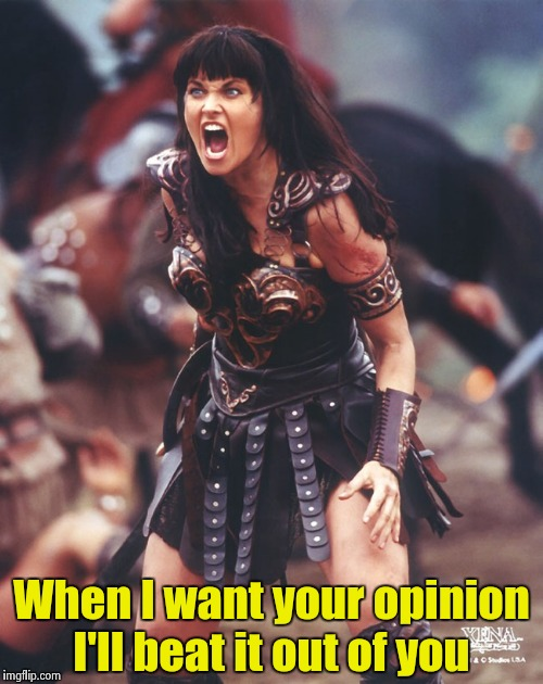 Xena is pissed | When I want your opinion I'll beat it out of you | image tagged in xena is pissed | made w/ Imgflip meme maker