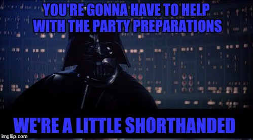 YOU'RE GONNA HAVE TO HELP WITH THE PARTY PREPARATIONS WE'RE A LITTLE SHORTHANDED | made w/ Imgflip meme maker