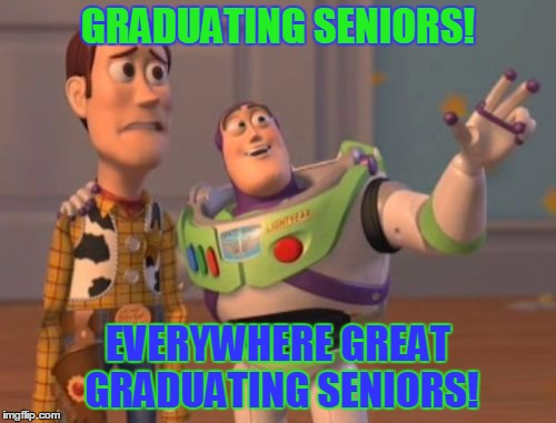 X, X Everywhere | GRADUATING SENIORS! EVERYWHERE GREAT GRADUATING SENIORS! | image tagged in memes,x,x everywhere,x x everywhere | made w/ Imgflip meme maker