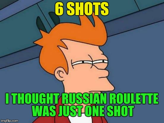 Futurama Fry Meme | 6 SHOTS I THOUGHT RUSSIAN ROULETTE WAS JUST ONE SHOT | image tagged in memes,futurama fry | made w/ Imgflip meme maker