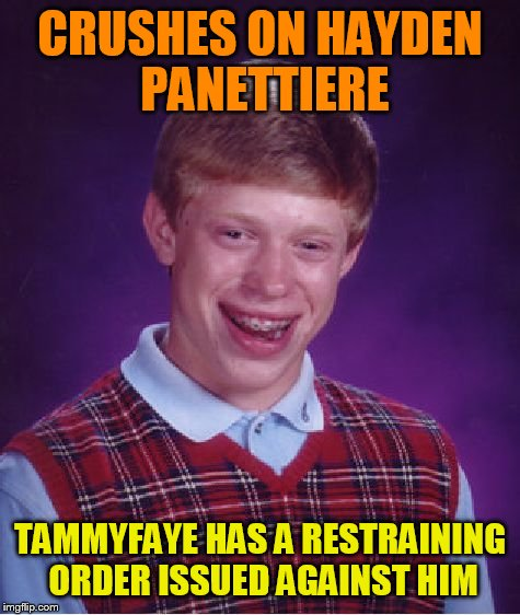 Bad Luck Brian Meme | CRUSHES ON HAYDEN PANETTIERE TAMMYFAYE HAS A RESTRAINING ORDER ISSUED AGAINST HIM | image tagged in memes,bad luck brian | made w/ Imgflip meme maker