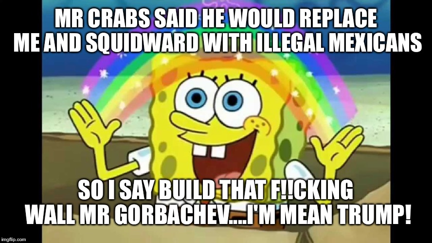 MR CRABS SAID HE WOULD REPLACE ME AND SQUIDWARD WITH ILLEGAL MEXICANS SO I SAY BUILD THAT F!!CKING WALL MR GORBACHEV....I'M MEAN TRUMP! | made w/ Imgflip meme maker