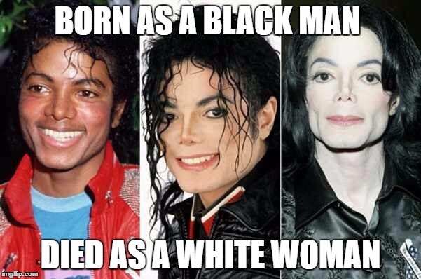 BORN AS A BLACK MAN DIED AS A WHITE WOMAN | image tagged in michael jackson | made w/ Imgflip meme maker