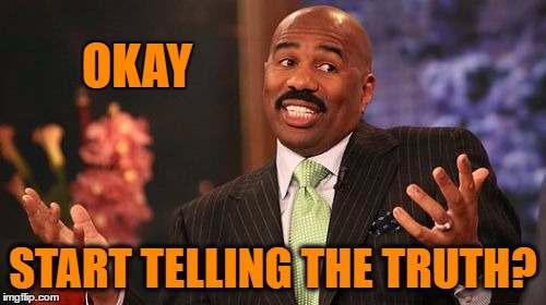 Steve Harvey Meme | OKAY START TELLING THE TRUTH? | image tagged in memes,steve harvey | made w/ Imgflip meme maker