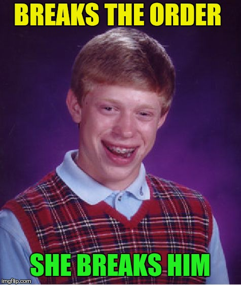 Bad Luck Brian Meme | BREAKS THE ORDER SHE BREAKS HIM | image tagged in memes,bad luck brian | made w/ Imgflip meme maker