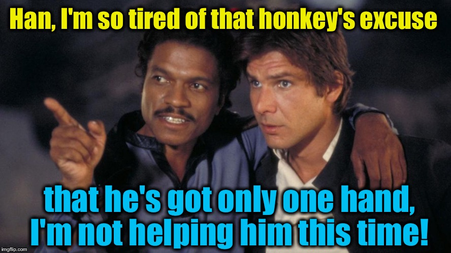 Han, I'm so tired of that honkey's excuse that he's got only one hand, I'm not helping him this time! | made w/ Imgflip meme maker