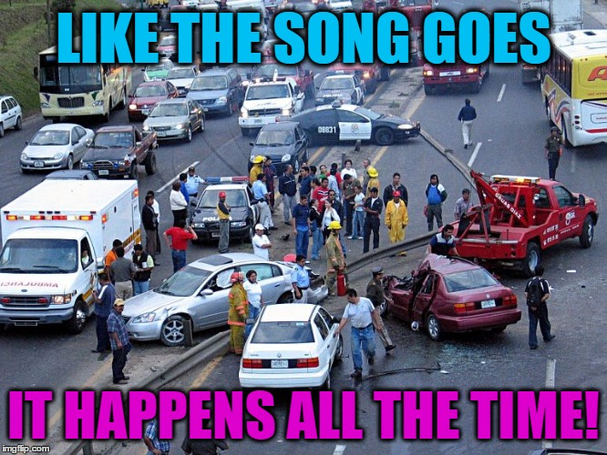 LIKE THE SONG GOES IT HAPPENS ALL THE TIME! | made w/ Imgflip meme maker