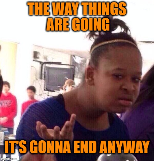 Black Girl Wat Meme | THE WAY THINGS ARE GOING IT'S GONNA END ANYWAY | image tagged in memes,black girl wat | made w/ Imgflip meme maker