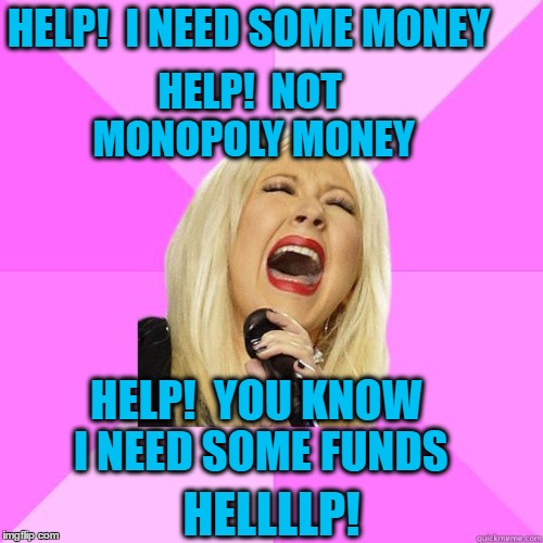 Common theme with many of us these days  :-) | HELP!  I NEED SOME MONEY HELP!  NOT MONOPOLY MONEY HELP!  YOU KNOW I NEED SOME FUNDS HELLLLP! | image tagged in karaoke | made w/ Imgflip meme maker