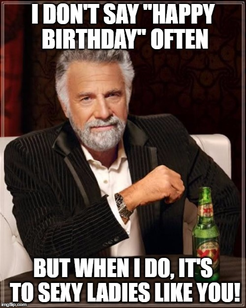 "The Most Interesting Man In The World Meme | I DON'T SAY ""HAPPY BIRTHDAY"" OFTEN BUT WHEN I DO, IT'S TO SEXY LADIES LIKE YOU! 