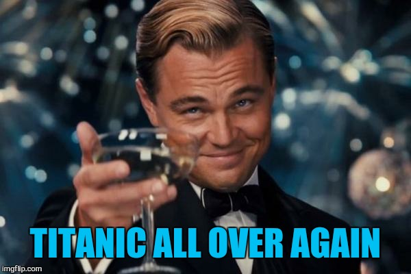 Leonardo Dicaprio Cheers Meme | TITANIC ALL OVER AGAIN | image tagged in memes,leonardo dicaprio cheers | made w/ Imgflip meme maker