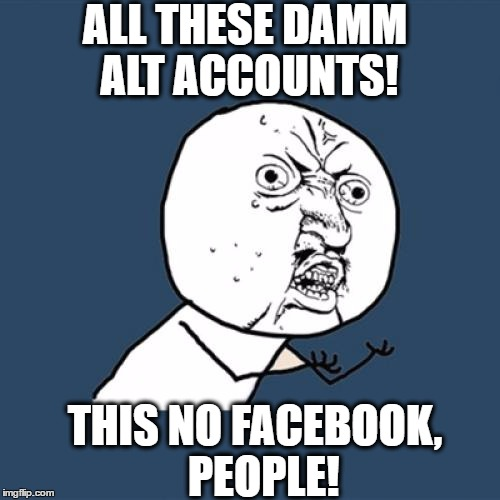 Who can you trust anymore?? | ALL THESE DAMM ALT ACCOUNTS! THIS NO FACEBOOK,  PEOPLE! | image tagged in memes,y u no | made w/ Imgflip meme maker