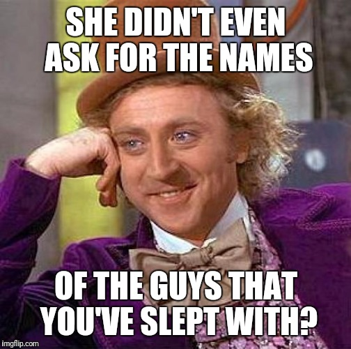 Creepy Condescending Wonka Meme | SHE DIDN'T EVEN ASK FOR THE NAMES OF THE GUYS THAT YOU'VE SLEPT WITH? | image tagged in memes,creepy condescending wonka | made w/ Imgflip meme maker