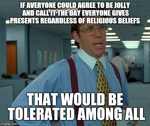 That Would Be Great Meme | IF AVERYONE COULD AGREE TO BE JOLLY AND CALL IT THE DAY EVERYONE GIVES PRESENTS REGARDLESS OF RELIGIOUS BELIEFS THAT WOULD BE TOLERATED AMON | image tagged in memes,that would be great | made w/ Imgflip meme maker