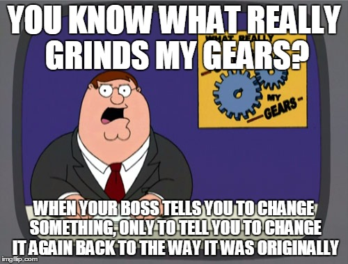 Peter Griffin News Meme | YOU KNOW WHAT REALLY GRINDS MY GEARS? WHEN YOUR BOSS TELLS YOU TO CHANGE SOMETHING, ONLY TO TELL YOU TO CHANGE IT AGAIN BACK TO THE WAY IT W | image tagged in memes,peter griffin news | made w/ Imgflip meme maker