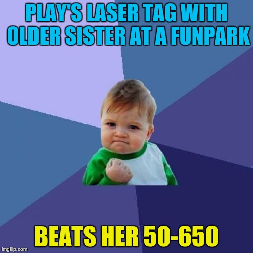 I wanted to go easy on her but I had a strong Marine blood so go hard LOL | PLAY'S LASER TAG WITH OLDER SISTER AT A FUNPARK BEATS HER 50-650 | image tagged in memes,success kid,lasertag | made w/ Imgflip meme maker