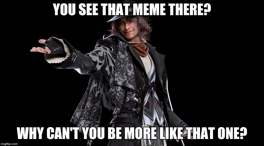 The Example Memery | YOU SEE THAT MEME THERE? WHY CAN'T YOU BE MORE LIKE THAT ONE? | image tagged in smug ardyn izunia,final fantasy xv,memes | made w/ Imgflip meme maker